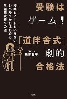 受験はゲーム!「道伴舎式」劇的合格法~授業もノートもいらない、レベル1から始める早稲田攻略への道~