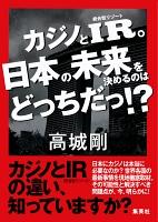 カジノとIR。日本の未来を決めるのはどっちだっ!?