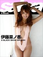 A BLACK BIKINI SPLASH 伊藤菜ノ香1 [sabra net e-Book]