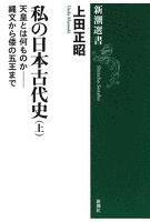 私の日本古代史(上)―天皇とは何ものか――縄文から倭の五王まで―(新潮選書)