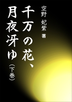 千万の花、月夜冴ゆ(下巻)