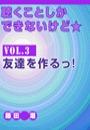 聴くことしかできないけど★ vol.3 友達を作るっ!