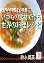 いつもの食材で作る 世界の料理レシピ
