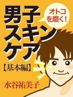 オトコを磨く!男子スキンケア 基本編