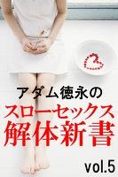 アダム徳永のスローセックス解体新書vol.5