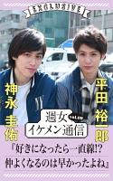 週女イケメン通信 vol.09 神永圭佑 × 平田裕一郎