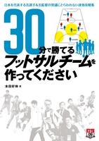 30分で勝てるフットサルチームを作ってください ~日本を代表する名選手&名監督の常識にとらわれない速攻攻略集~