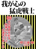 我が心の猛虎戦士 80年の歴史を彩る阪神タイガース名選手の思い出
