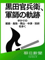 黒田官兵衛、軍師の軌跡 ゆかりの姫路-鳥取-岡山-中津-別府を歩く