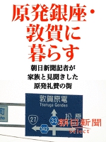 原発銀座・敦賀に暮らす 朝日新聞記者が家族と見聞きした原発礼賛の街