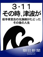 3・11その時、津波が 岩手県宮古の元漁師がたどったその後の人生