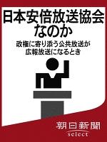 日本安倍放送協会なのか 政権に寄り添う公共放送が広報放送になるとき