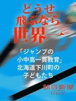 どうせ飛ぶなら世界一 「ジャンプの小中高一貫教育」北海道下川町の子どもたち