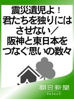 震災遺児よ! 君たちを独りにはさせない/阪神と東日本をつなぐ思い