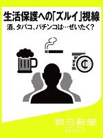 生活保護への「ズルイ」視線 酒、タバコ、パチンコは…ぜいたく?