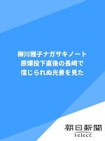 柳川雅子ナガサキノート 原爆投下直後の長崎で信じられぬ光景を見た