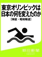 東京オリンピックは日本の何を変えたのか [検証・昭和報道]