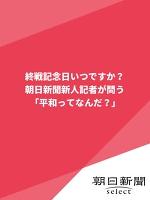 終戦記念日いつですか? 朝日新聞新人記者が問う「平和ってなんだ?」