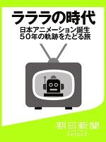 ラララの時代 日本アニメーション誕生50年の軌跡をたどる旅