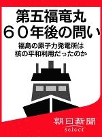 第五福竜丸60年後の問い 福島の原子力発電所は核の平和利用だったのか