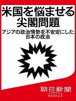 米国を悩ませる尖閣問題 アジアの政治情勢を不安定にした日本の政治