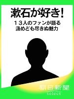 漱石が好き! 13人のファンが語る汲めども尽きぬ魅力