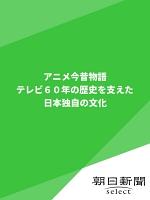 アニメ今昔物語 テレビ60年の歴史を支えた日本独自の文化