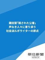 鎌田慧「隠された公害」 声なき人々に寄り添う社会派ルポライターの原点