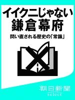 イイクニじゃない鎌倉幕府 問い直される歴史の「常識」