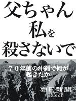 父ちゃん私を殺さないで 70年前の沖縄で何が起きたか