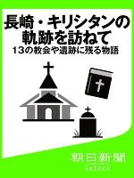 長崎・キリシタンの軌跡を訪ねて 13の教会や遺跡に残る物語