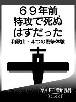 69年前、特攻で死ぬはずだった 和歌山・4つの戦争体験