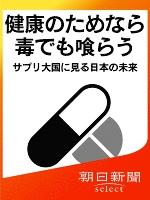 健康のためなら毒でも喰らう サプリ大国に見る日本の未来