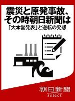 震災と原発事故、その時朝日新聞は 「大本営発表」と逆転の発想