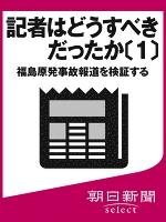 記者はどうすべきだったか〔1〕 福島原発事故報道を検証する