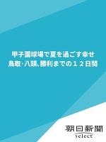 甲子園球場で夏を過ごす幸せ 鳥取・八頭、勝利までの12日間