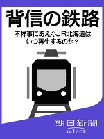 背信の鉄路 不祥事にあえぐJR北海道はいつ再生するのか?