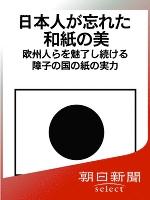 日本人が忘れた和紙の美 欧州人らを魅了し続ける障子の国の紙の実力