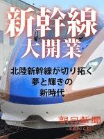 新幹線大開業 北陸新幹線が切り拓く夢と輝きの新時代