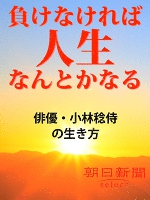 負けなければ人生なんとかなる 俳優・小林稔侍の生き方