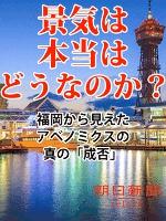 景気は本当はどうなのか 福岡から見えたアベノミクスの真の「成否」