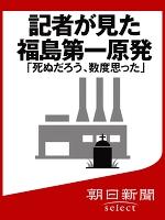 記者が見た福島第一原発 「死ぬだろう、数度思った」