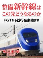 整備新幹線はこの先どうなるのか FGTから並行在来線まで