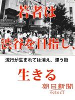 若者は、渋谷を目指し、生きる 流行が生まれては消え、漂う街