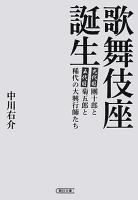 歌舞伎座誕生 團十郎と菊五郎と稀代の大興行師たち