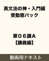 【テキスト】 英文法の神・入門編 受動態パック 第06講A【講義編】