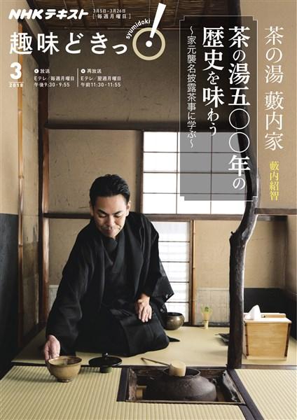 NHK 趣味どきっ!(月曜) 茶の湯 藪内家 茶の湯五〇〇年の歴史を味わう ~家元襲名披露茶事に学ぶ 2018年3月