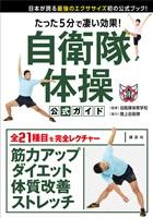 たった5分で凄い効果! 自衛隊体操 公式ガイド 日本が誇る最強のエクササイズ初の公式ブック!