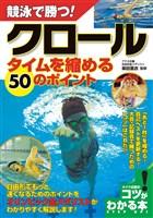競泳で勝つ!クロールタイムを縮める50のポイント