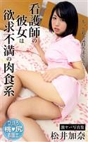 看護師の彼女は欲求不満の肉食系 松井加奈 激ヤバ写真集